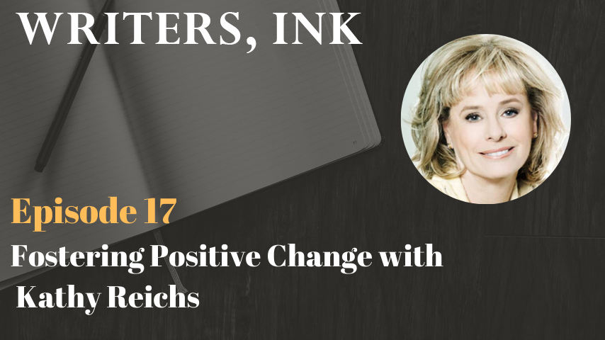 Writers, Ink Podcast: Episode 17 – Fostering Positive Change with #1 NY Times bestseller, Kathy Reichs