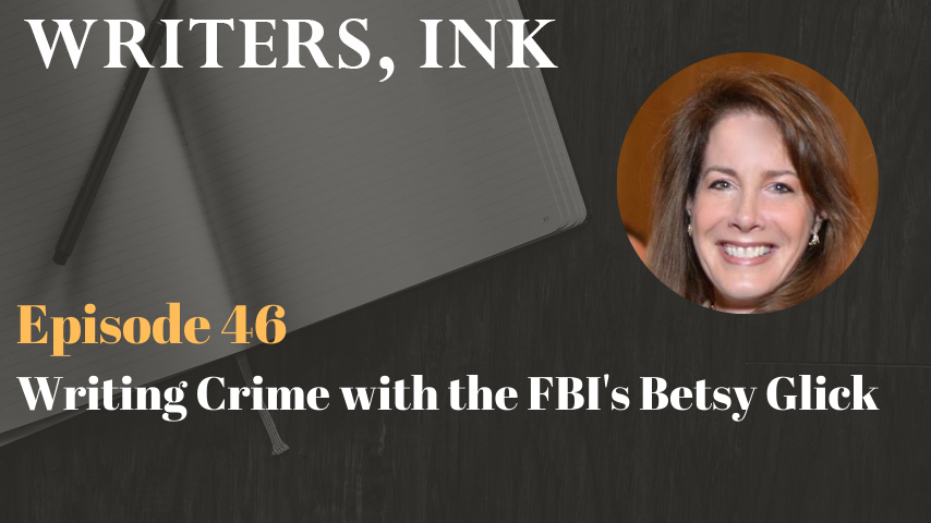 Writers, Ink Podcast: Episode 46 – Writing Crime with the FBI's Betsy Glick