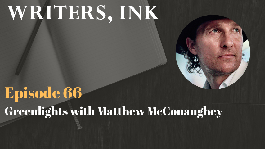Writers, Ink Podcast: Episode 66 – Greenlights with Academy Award winning actor turned author, Matthew McConaughey