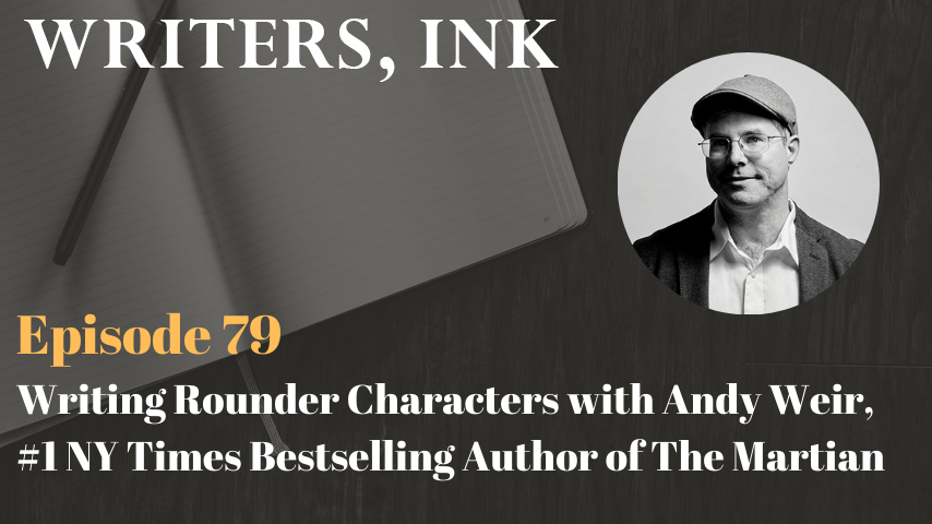 Writers, Ink Podcast: Episode 79 – Writing Rounder Characters with Andy Weir, #1 NY Times Bestselling Author of The Martian