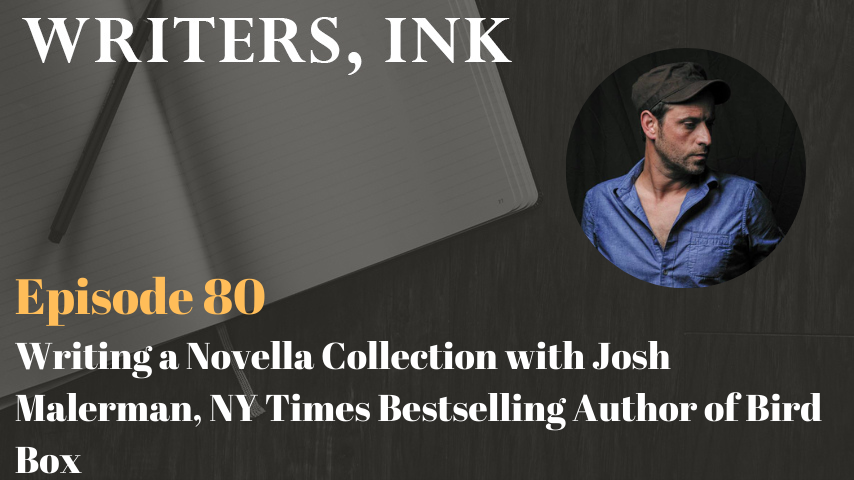 Writers, Ink Podcast: Episode 80 – Writing a Novella Collection with Josh Malerman, NY Times Bestselling Author of Bird Box