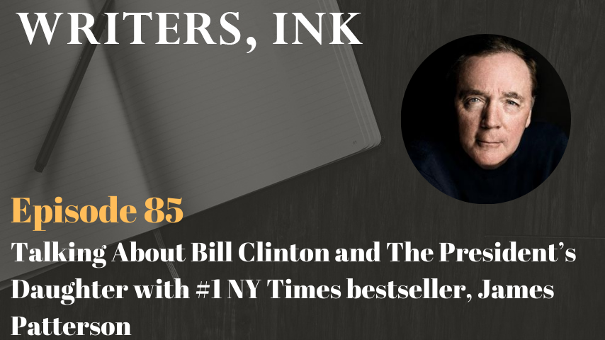 Writers, Ink Podcast: Episode 85 – Talking About Bill Clinton and The President's Daughter with #1 NY Times bestseller, James Patterson