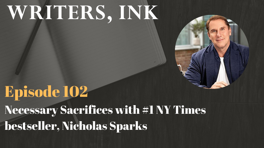 Writers, Ink Podcast: Episode 102 – Necessary Sacrifices with #1 NY Times bestseller, Nicholas Sparks