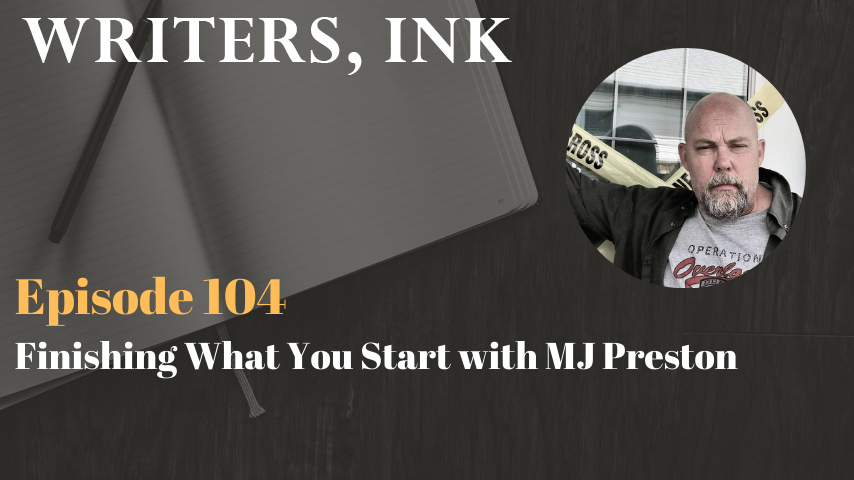 Writers, Ink Podcast: Episode 104 – Finishing What You Start with MJ Preston